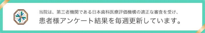 当院は、第三者機関である日本歯科医療評価機構の適正な診査を受け、患者様アンケート結果を毎週更新しています。